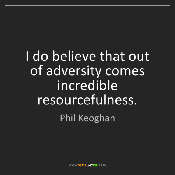 Phil Keoghan: I do believe that out of adversity comes incredible resourcefulness.