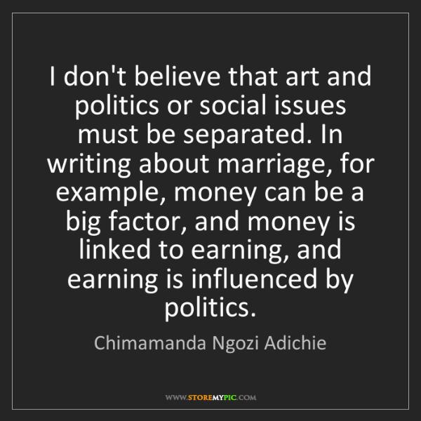 Chimamanda Ngozi Adichie: I don't believe that art and politics or social issues...