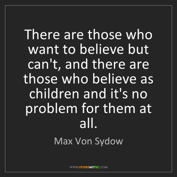 Max Von Sydow: There are those who want to believe but can't, and there...