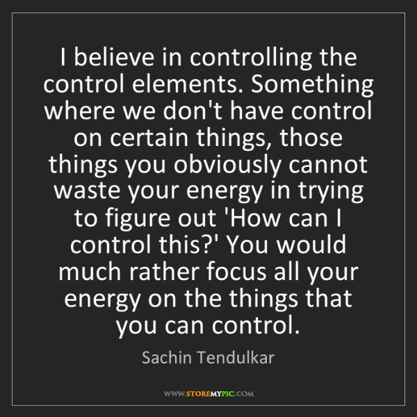 Sachin Tendulkar: I believe in controlling the control elements. Something...