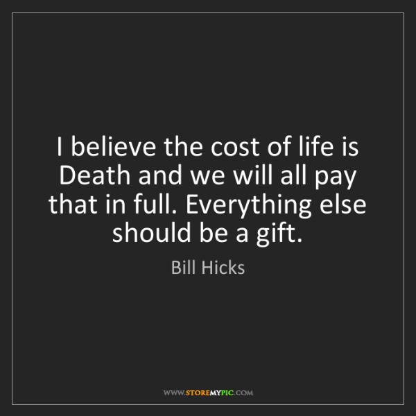 Bill Hicks: I believe the cost of life is Death and we will all pay...