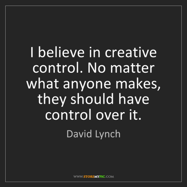 David Lynch: I believe in creative control. No matter what anyone...