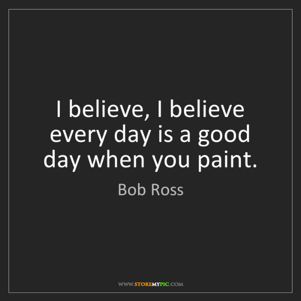 Bob Ross: I believe, I believe every day is a good day when you...