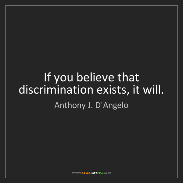Anthony J. D'Angelo: If you believe that discrimination exists, it will.