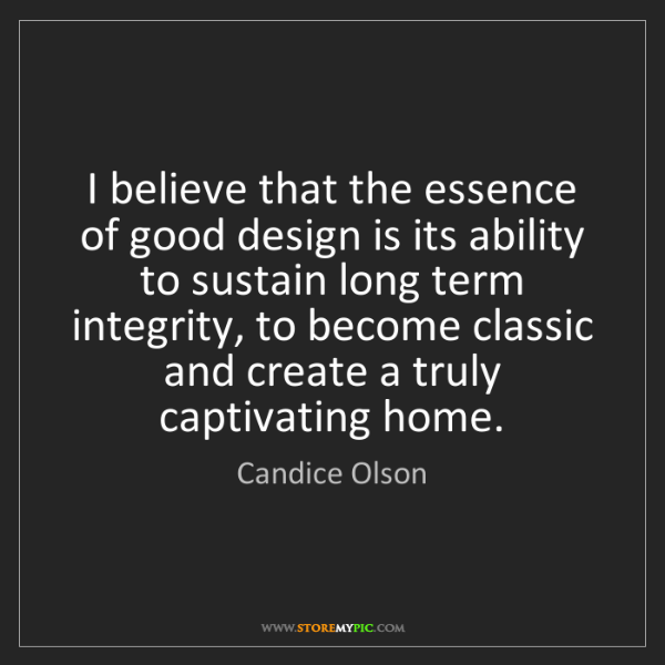 Candice Olson: I believe that the essence of good design is its ability...