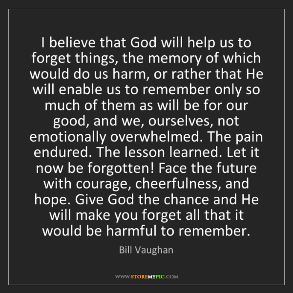 Bill Vaughan: I believe that God will help us to forget things, the...