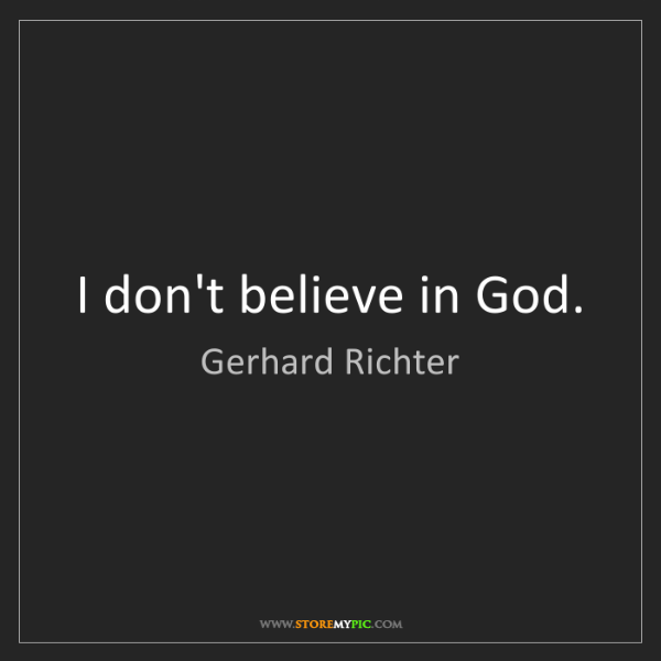 Gerhard Richter: I don't believe in God.