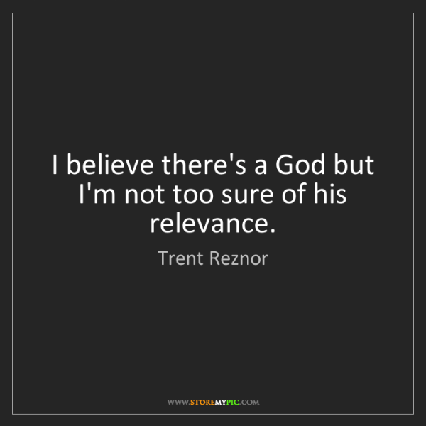 Trent Reznor: I believe there's a God but I'm not too sure of his relevance.