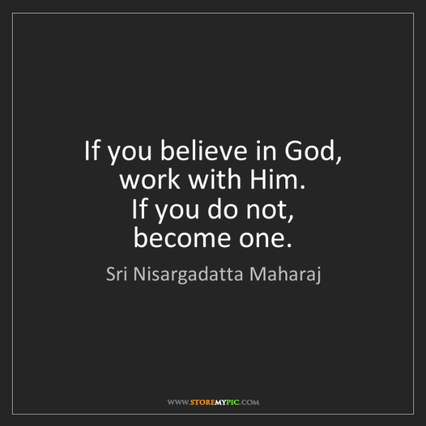 Sri Nisargadatta Maharaj: If you believe in God,   work with Him.   If you do not,...