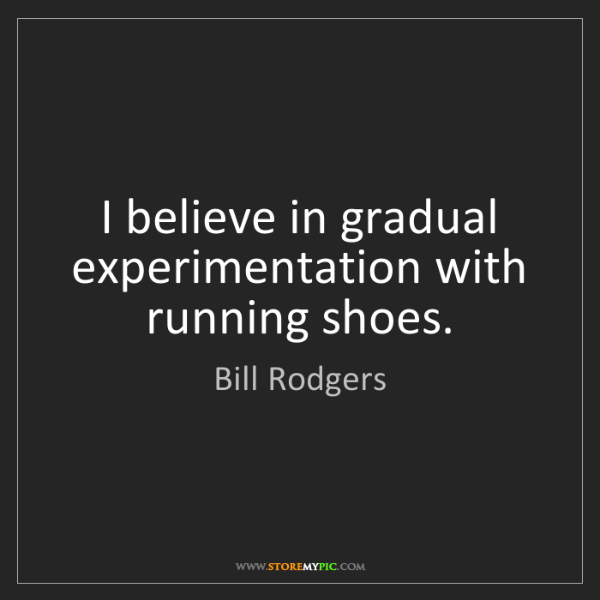 Bill Rodgers: I believe in gradual experimentation with running shoes.