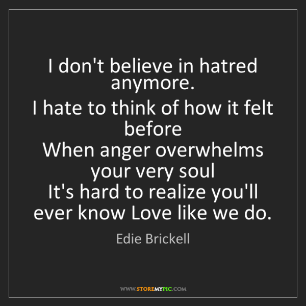 Edie Brickell: I don't believe in hatred anymore.   I hate to think...