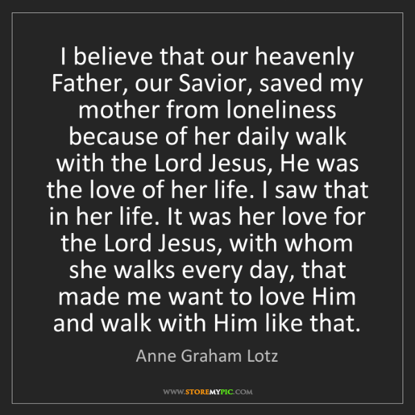Anne Graham Lotz: I believe that our heavenly Father, our Savior, saved...