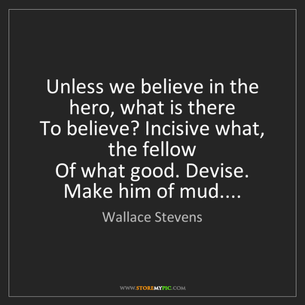 Wallace Stevens: Unless we believe in the hero, what is there  To believe?...