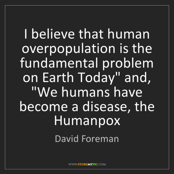 David Foreman: I believe that human overpopulation is the fundamental...