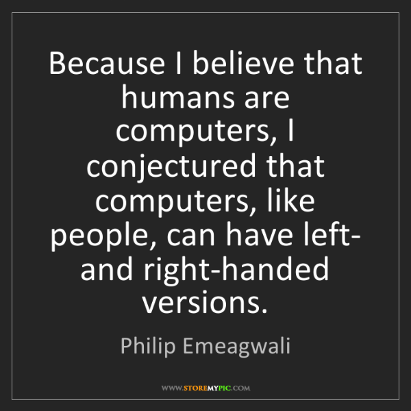 Philip Emeagwali: Because I believe that humans are computers, I conjectured...