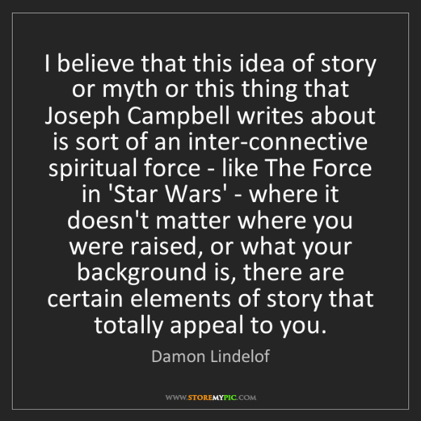 Damon Lindelof: I believe that this idea of story or myth or this thing...