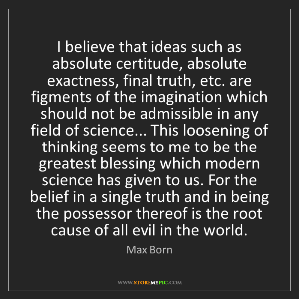 Max Born: I believe that ideas such as absolute certitude, absolute...