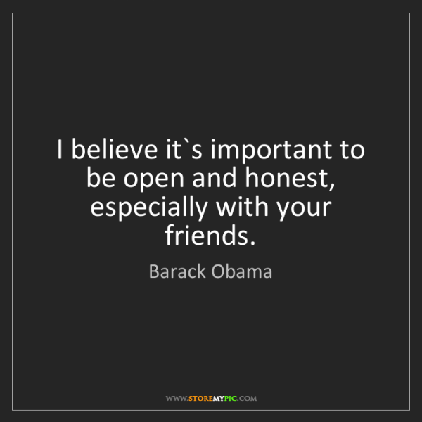 Barack Obama: I believe it`s important to be open and honest, especially...