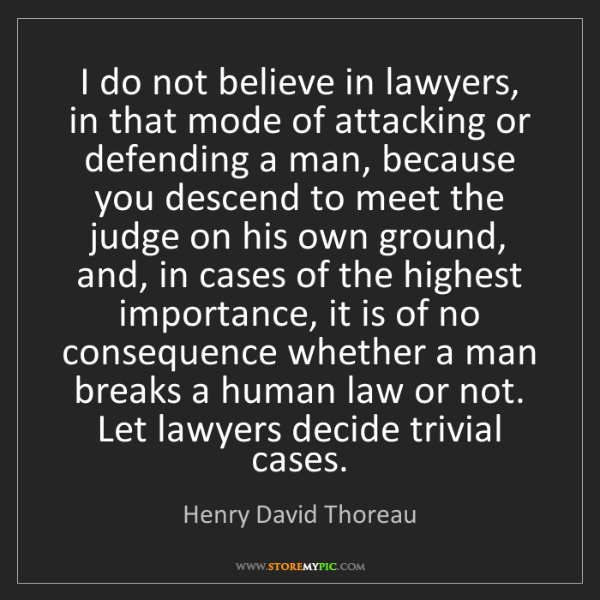 Henry David Thoreau: I do not believe in lawyers, in that mode of attacking...