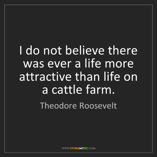 Theodore Roosevelt: I do not believe there was ever a life more attractive...