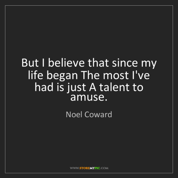Noel Coward: But I believe that since my life began The most I've...