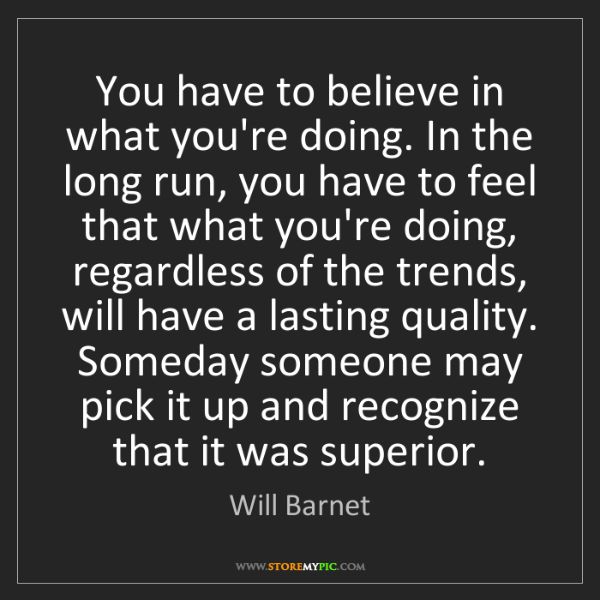 Will Barnet: You have to believe in what you're doing. In the long...