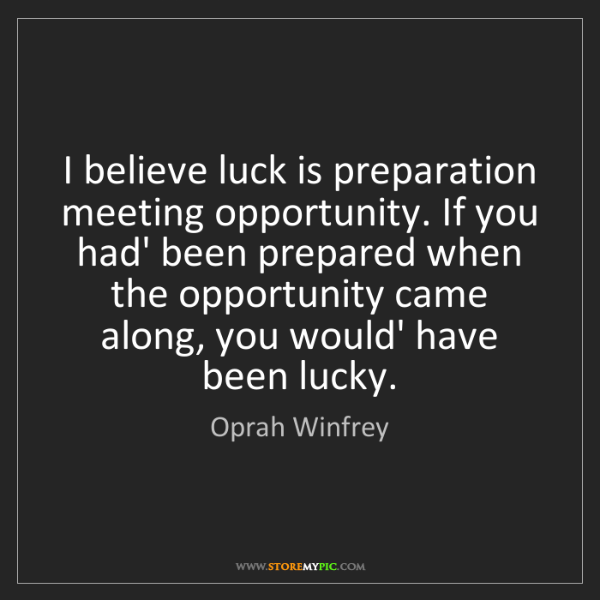 Oprah Winfrey: I believe luck is preparation meeting opportunity. If...