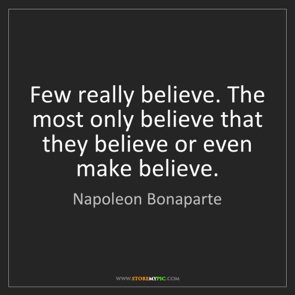 Napoleon Bonaparte: Few really believe. The most only believe that they believe...