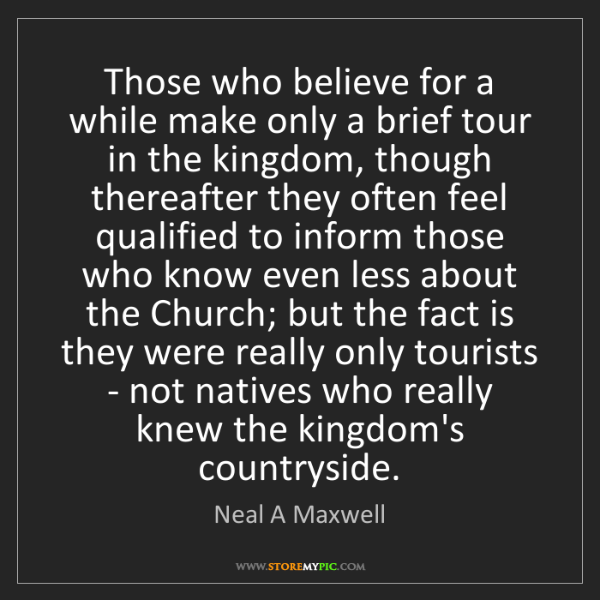 Neal A Maxwell: Those who believe for a while make only a brief tour...