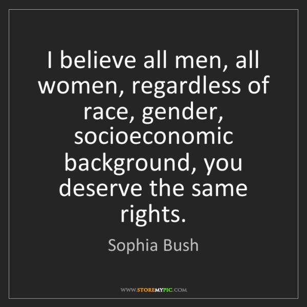 Sophia Bush: I believe all men, all women, regardless of race, gender,...