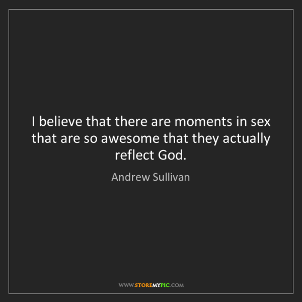 Andrew Sullivan: I believe that there are moments in sex that are so awesome...