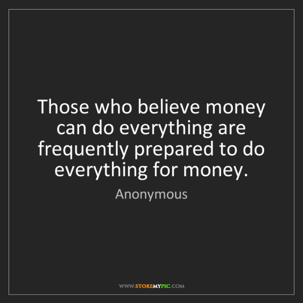 Anonymous: Those who believe money can do everything are frequently...