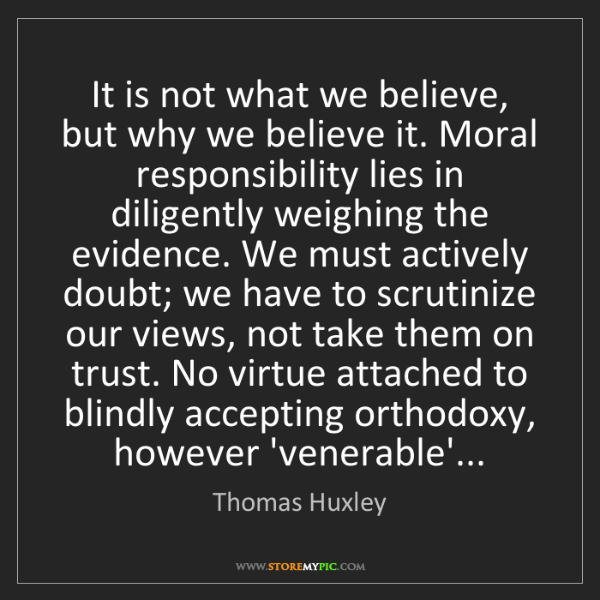 Thomas Huxley: It is not what we believe, but why we believe it. Moral...