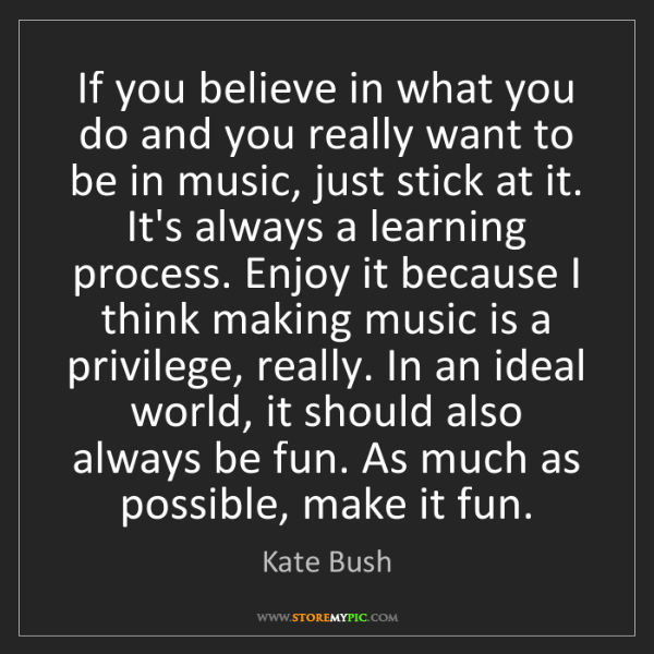 Kate Bush: If you believe in what you do and you really want to...