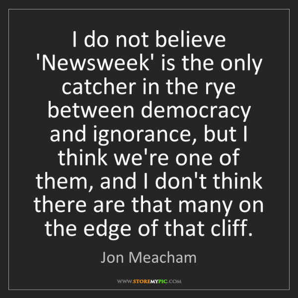 Jon Meacham: I do not believe 'Newsweek' is the only catcher in the...