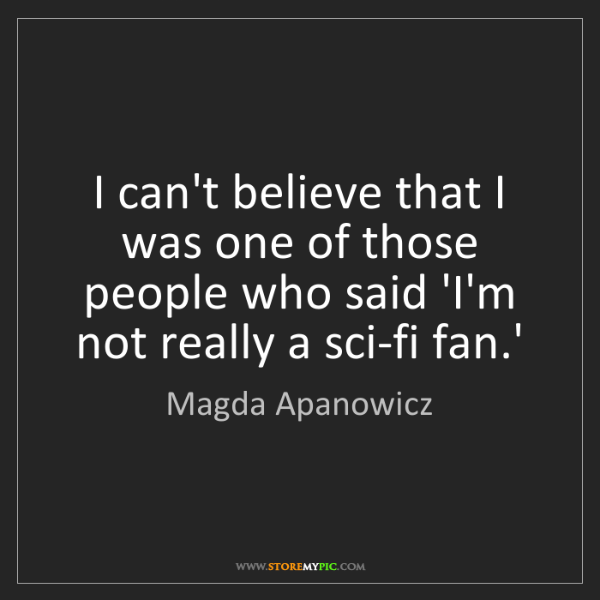 Magda Apanowicz: I can't believe that I was one of those people who said...