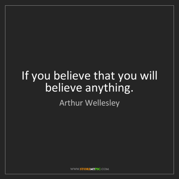 Arthur Wellesley: If you believe that you will believe anything.