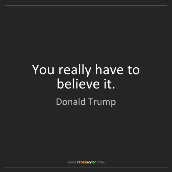 Donald Trump: You really have to believe it.