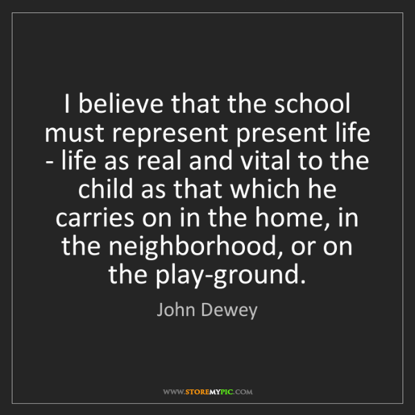 John Dewey: I believe that the school must represent present life...