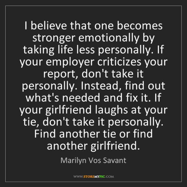 Marilyn Vos Savant: I believe that one becomes stronger emotionally by taking...