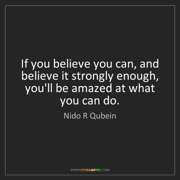 Nido R Qubein: If you believe you can, and believe it strongly enough,...