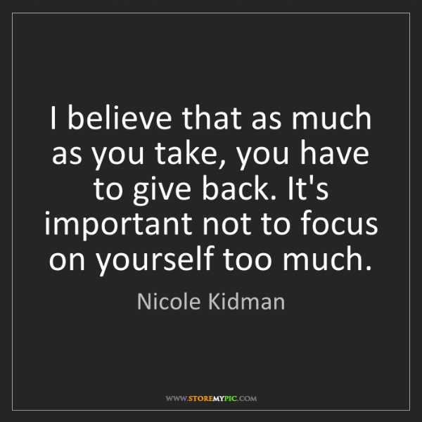 Nicole Kidman: I believe that as much as you take, you have to give...
