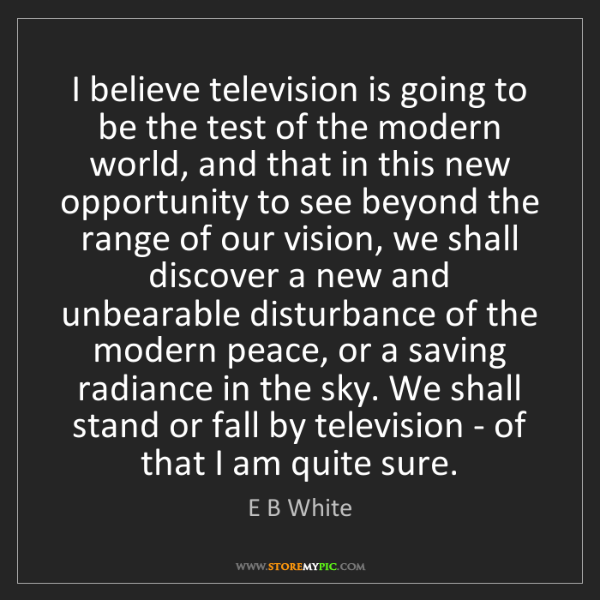 E B White: I believe television is going to be the test of the modern...