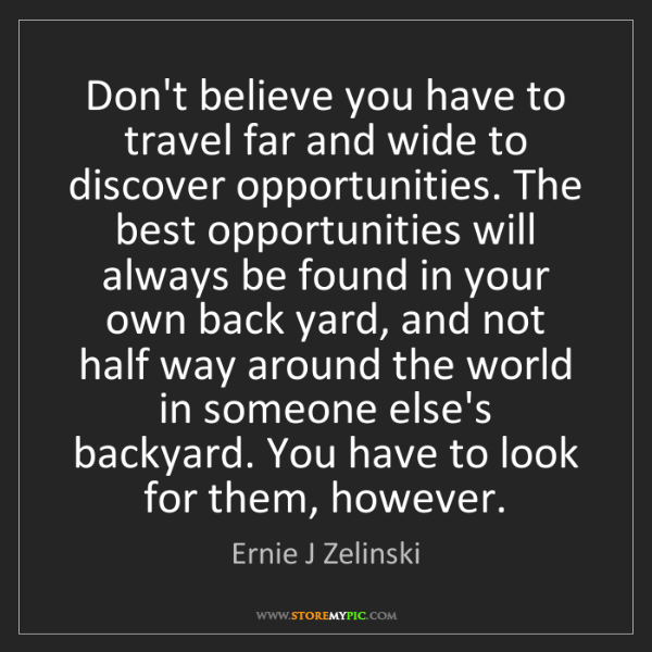 Ernie J Zelinski: Don't believe you have to travel far and wide to discover...