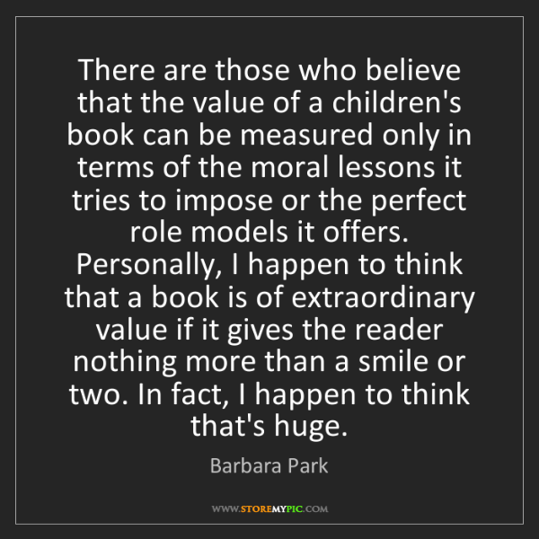 Barbara Park: There are those who believe that the value of a children's...