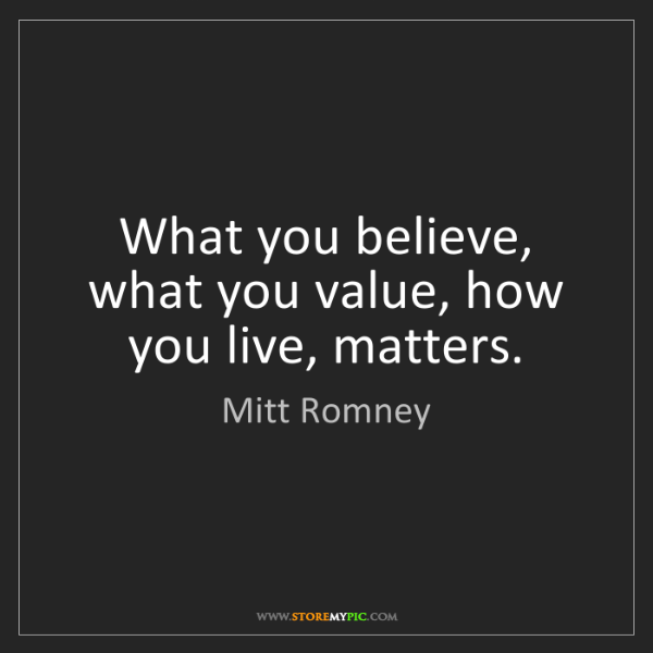 Mitt Romney: What you believe, what you value, how you live, matters.