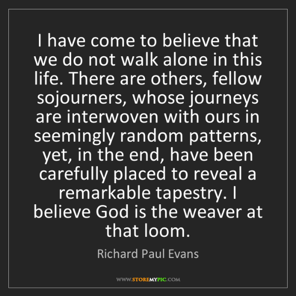 Richard Paul Evans: I have come to believe that we do not walk alone in this...