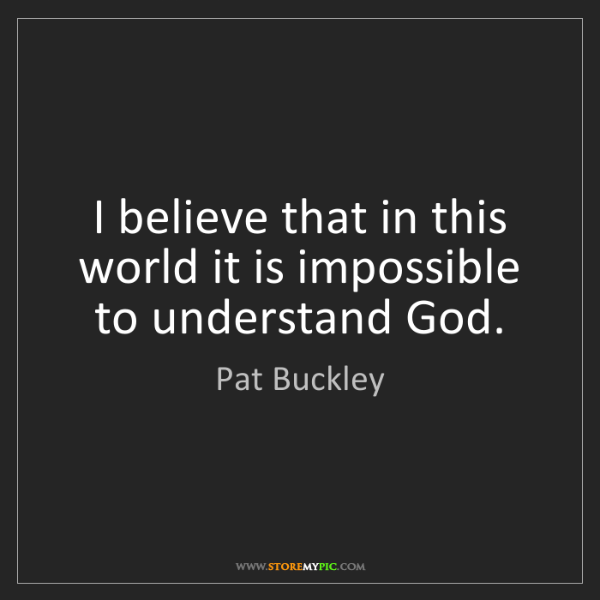Pat Buckley: I believe that in this world it is impossible to understand...
