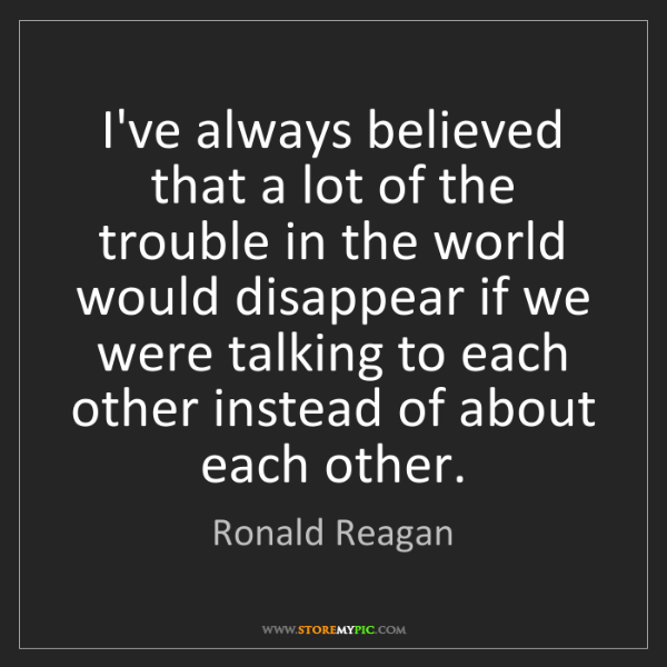 Ronald Reagan: I've always believed that a lot of the trouble in the...
