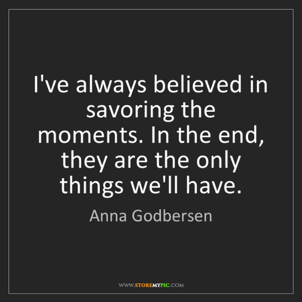 Anna Godbersen: I've always believed in savoring the moments. In the...
